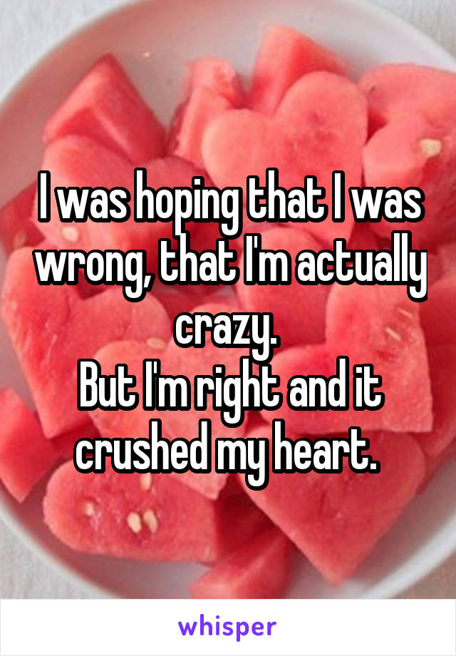 I was hoping that I was wrong, that I'm actually crazy.  But I'm right and it crushed my heart.
