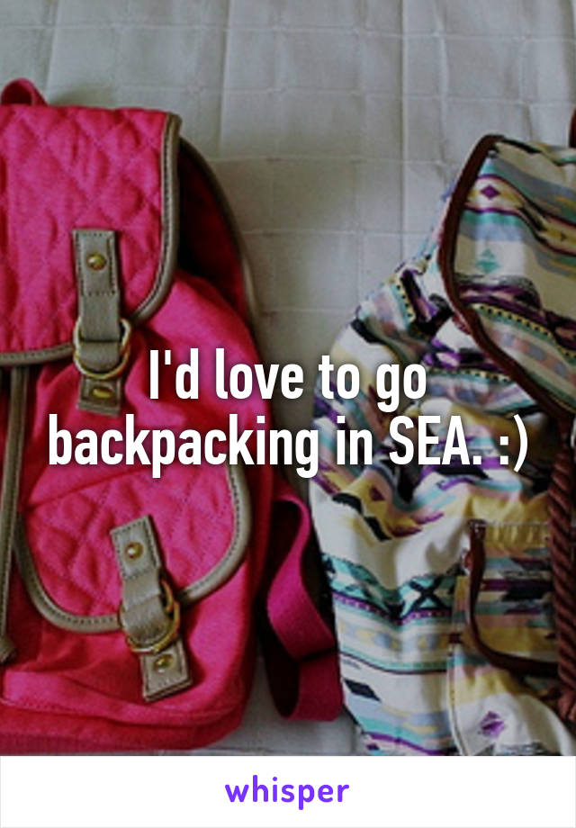 I'd love to go backpacking in SEA. :)