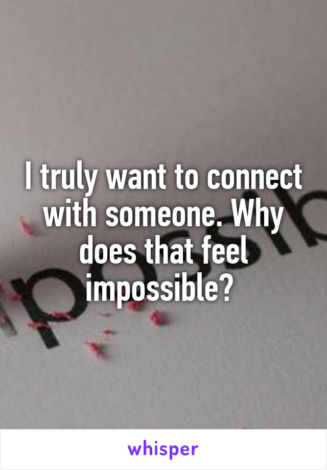 I truly want to connect with someone. Why does that feel impossible?