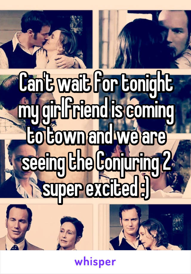 Can't wait for tonight my girlfriend is coming to town and we are seeing the Conjuring 2 super excited :)