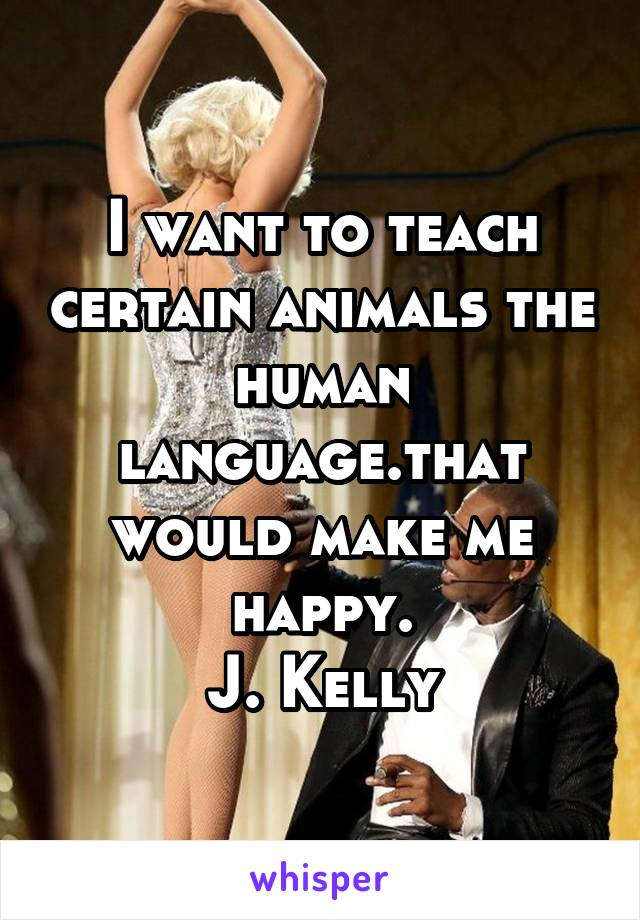 I want to teach certain animals the human language.that would make me happy. J. Kelly