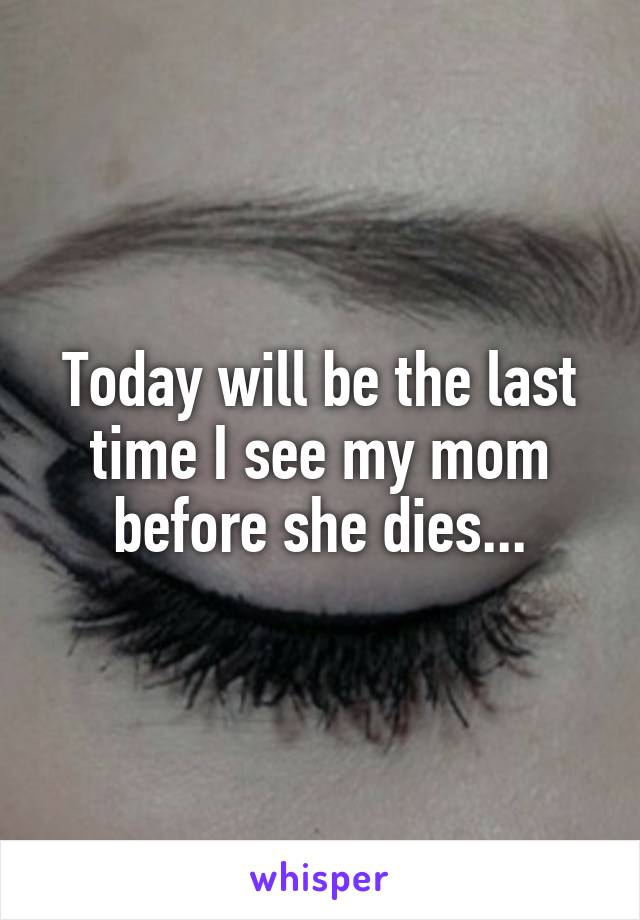 Today will be the last time I see my mom before she dies...