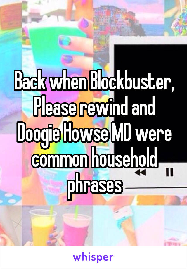 Back when Blockbuster, Please rewind and Doogie Howse MD were common household phrases