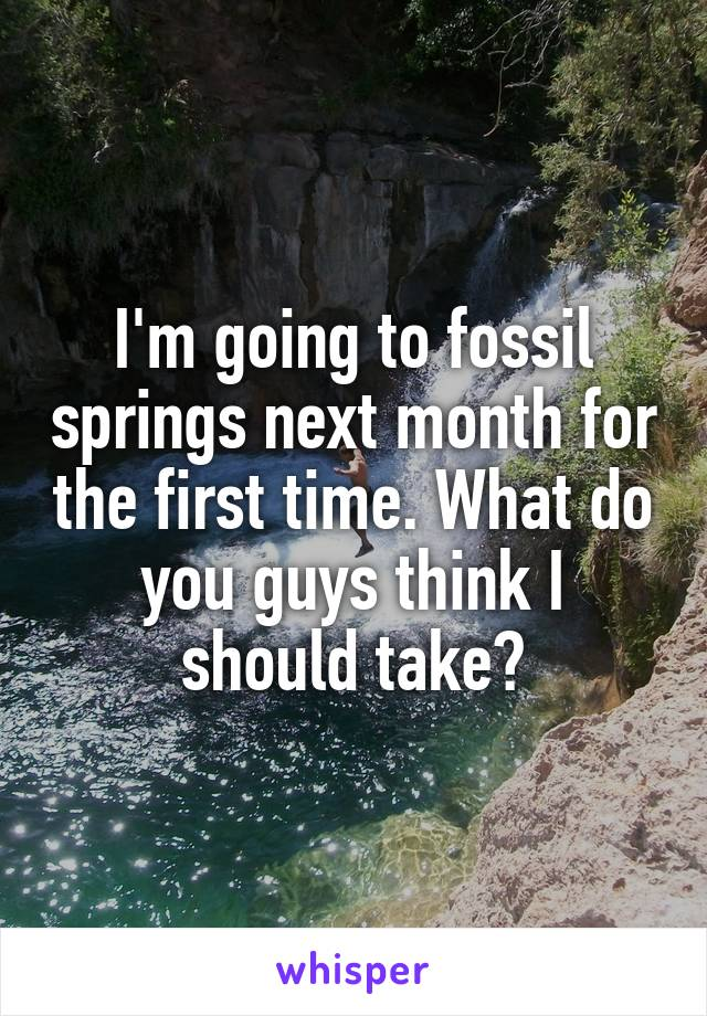 I'm going to fossil springs next month for the first time. What do you guys think I should take?
