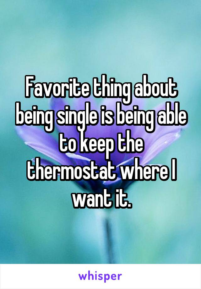 Favorite thing about being single is being able to keep the thermostat where I want it.