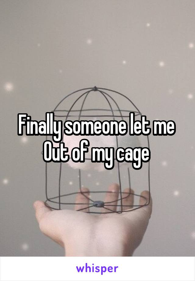 Finally someone let me  Out of my cage