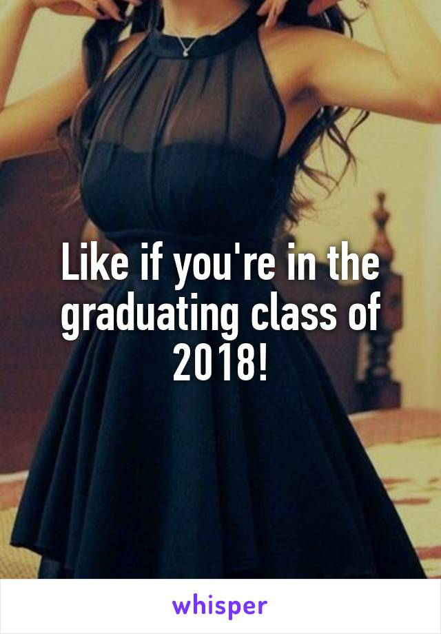 Like if you're in the graduating class of 2018!