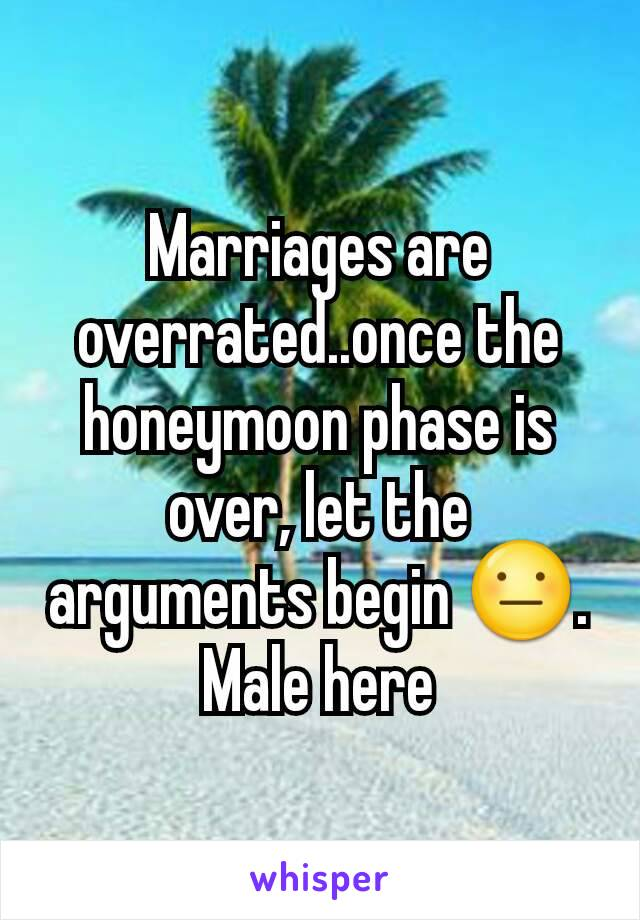 Marriages are overrated..once the honeymoon phase is over, let the arguments begin 😐. Male here