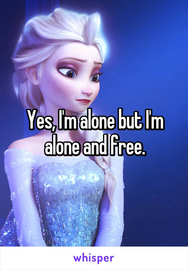 Yes, I'm alone but I'm alone and free.