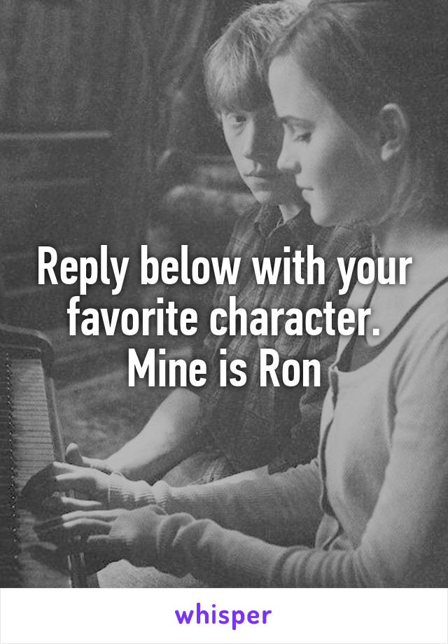 Reply below with your favorite character. Mine is Ron