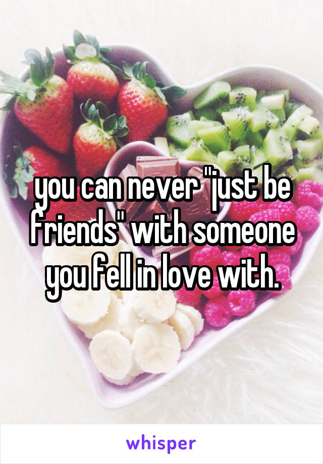 """you can never """"just be friends"""" with someone you fell in love with."""