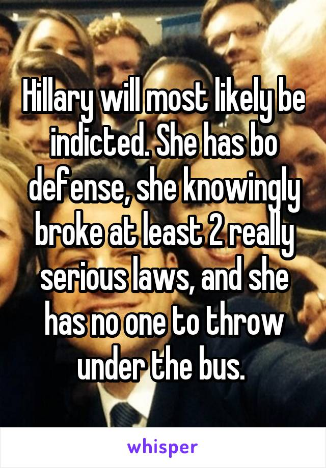 Hillary will most likely be indicted. She has bo defense, she knowingly broke at least 2 really serious laws, and she has no one to throw under the bus.