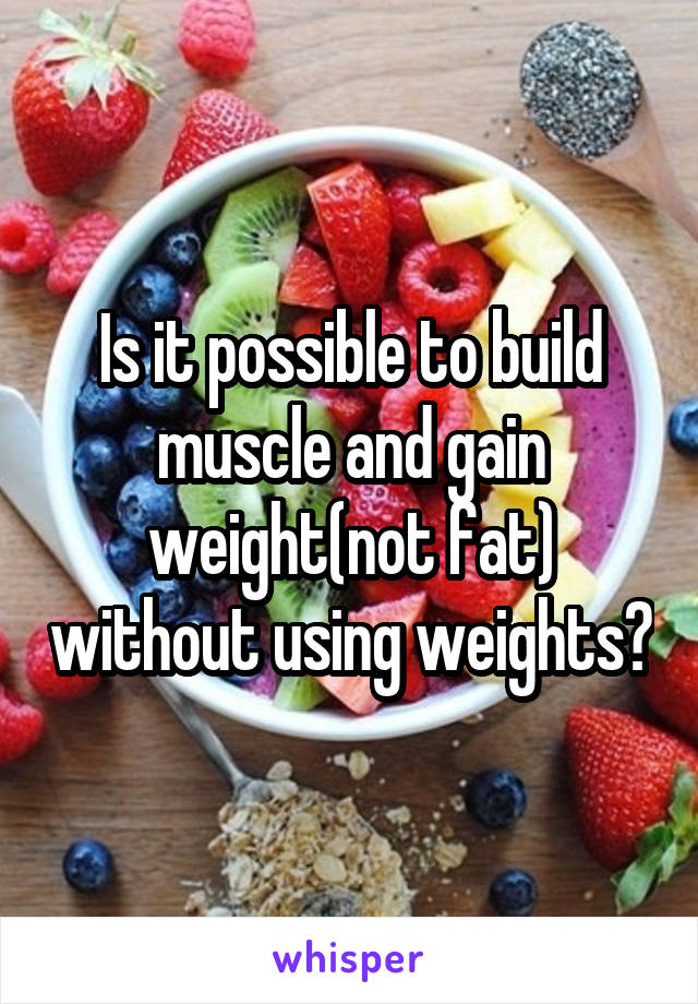 Is it possible to build muscle and gain weight(not fat) without using weights?