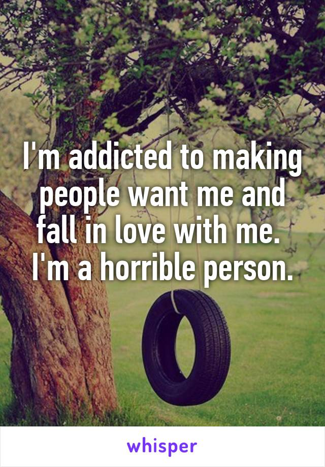 I'm addicted to making people want me and fall in love with me.  I'm a horrible person.