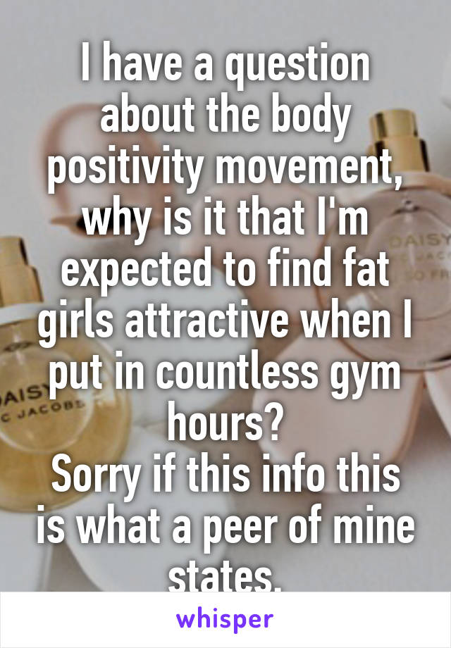 I have a question about the body positivity movement, why is it that I'm expected to find fat girls attractive when I put in countless gym hours? Sorry if this info this is what a peer of mine states.