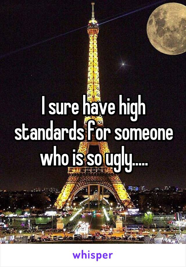 I sure have high standards for someone who is so ugly.....