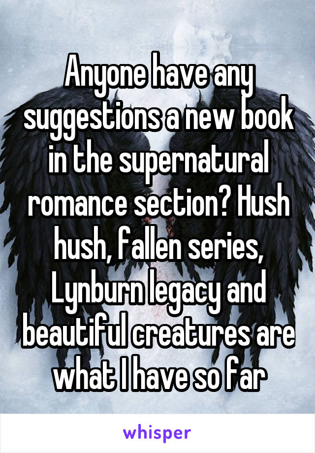 Anyone have any suggestions a new book in the supernatural romance section? Hush hush, fallen series, Lynburn legacy and beautiful creatures are what I have so far