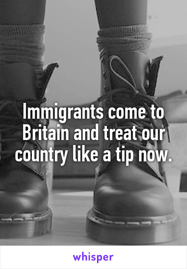 Immigrants come to Britain and treat our country like a tip now.