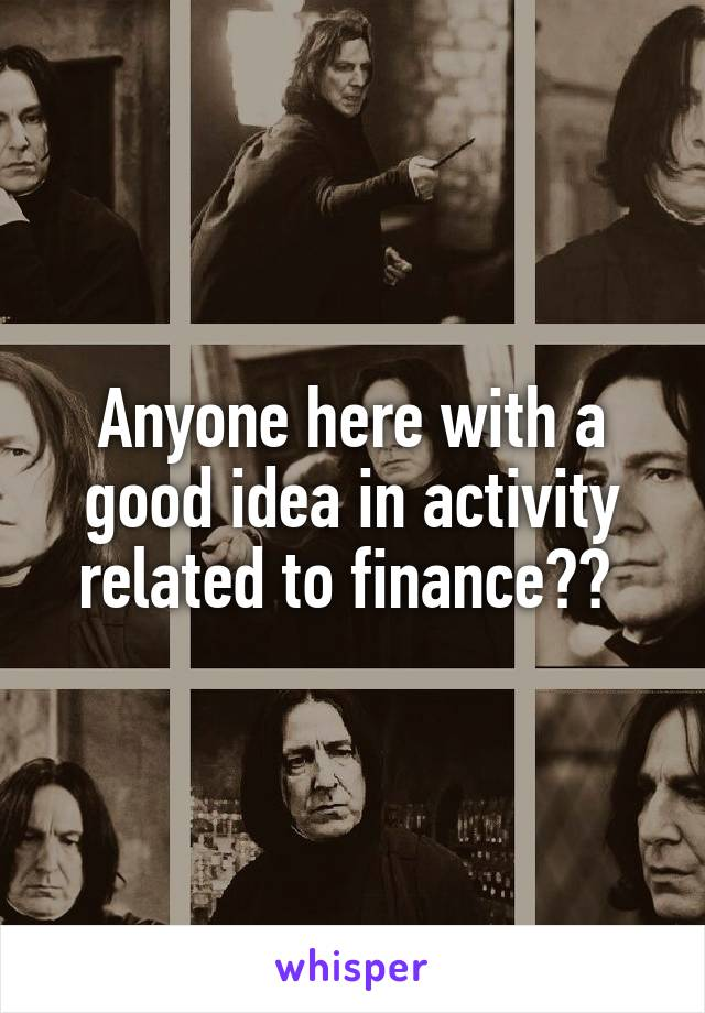 Anyone here with a good idea in activity related to finance??