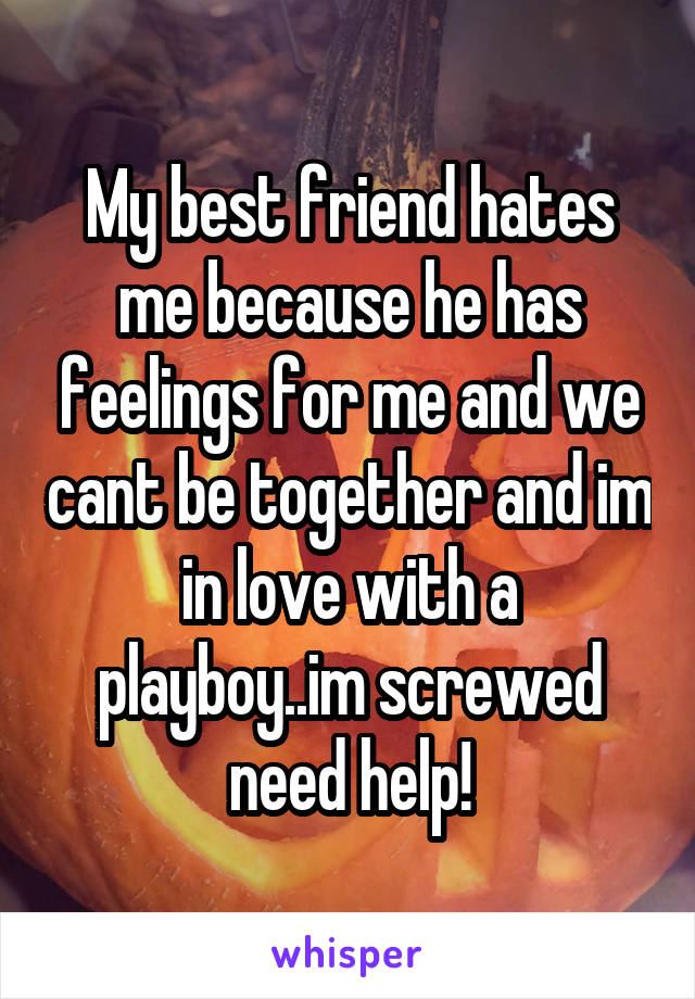 My best friend hates me because he has feelings for me and we cant be together and im in love with a playboy..im screwed need help!