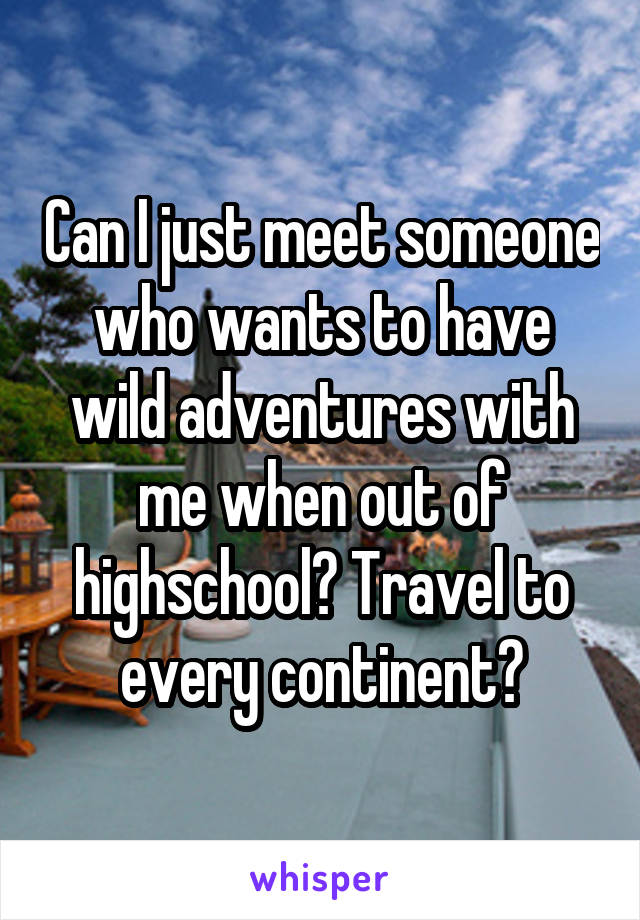Can I just meet someone who wants to have wild adventures with me when out of highschool? Travel to every continent?