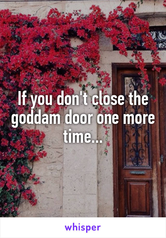 If you don't close the goddam door one more time...