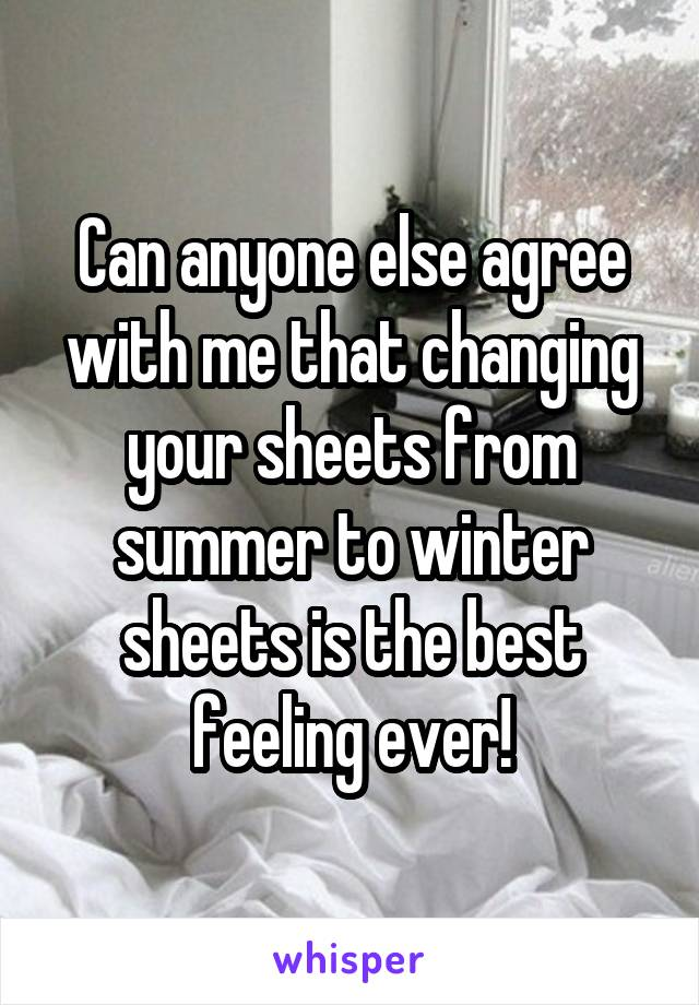 Can anyone else agree with me that changing your sheets from summer to winter sheets is the best feeling ever!