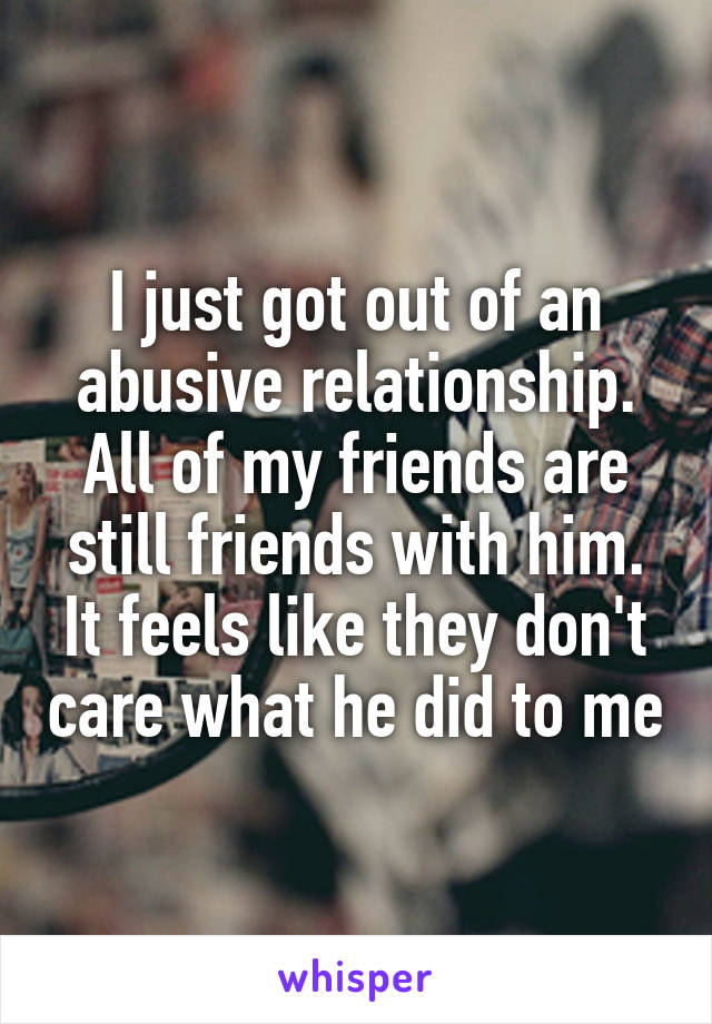 I just got out of an abusive relationship. All of my friends are still friends with him. It feels like they don't care what he did to me