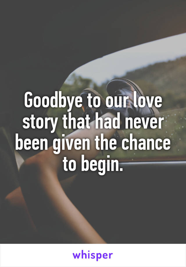Goodbye to our love story that had never been given the chance to begin.