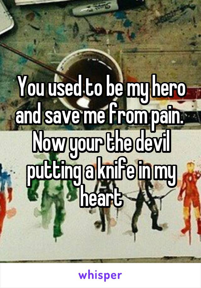 You used to be my hero and save me from pain.  Now your the devil putting a knife in my heart