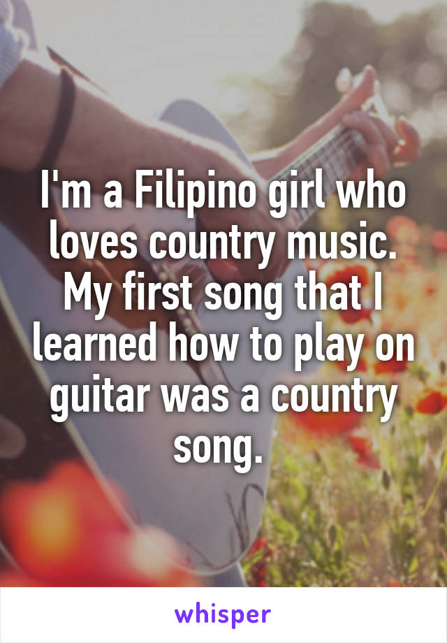 I'm a Filipino girl who loves country music. My first song that I learned how to play on guitar was a country song.