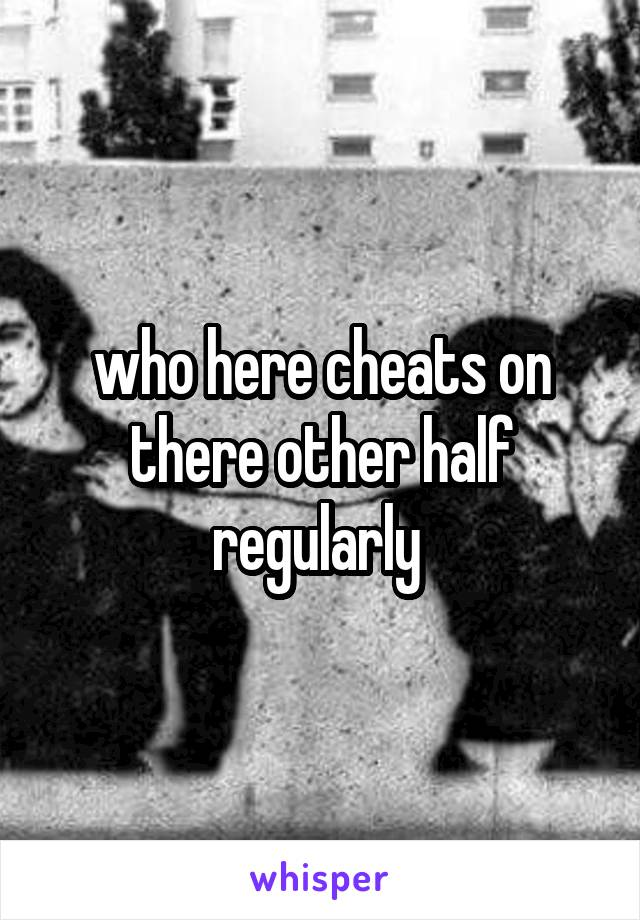 who here cheats on there other half regularly