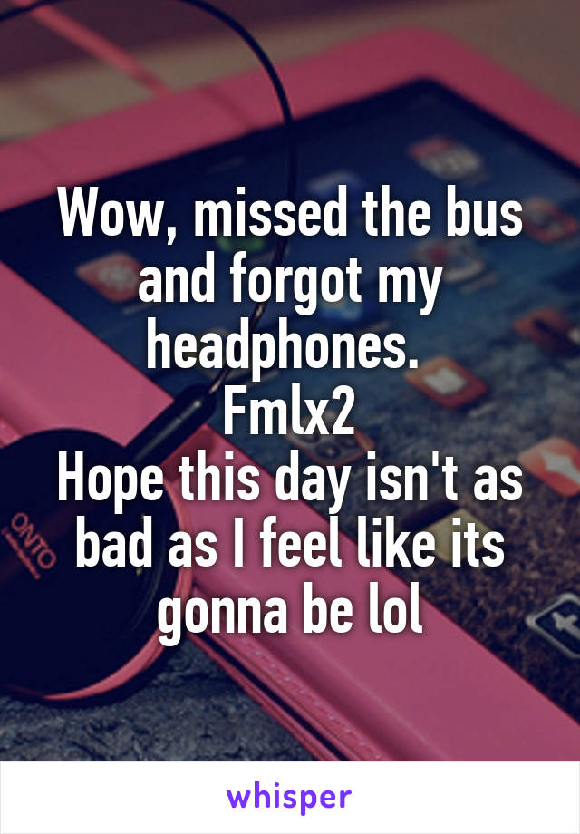 Wow, missed the bus and forgot my headphones.  Fmlx2 Hope this day isn't as bad as I feel like its gonna be lol