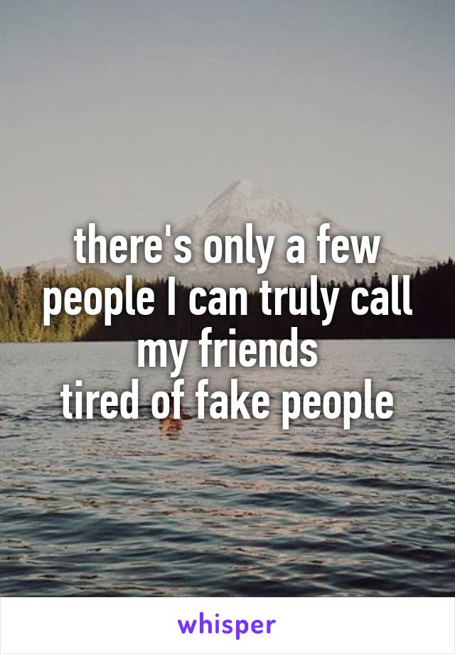 there's only a few people I can truly call my friends tired of fake people