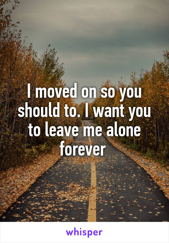 I moved on so you should to. I want you to leave me alone forever