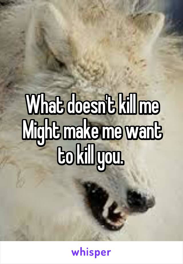 What doesn't kill me Might make me want to kill you.