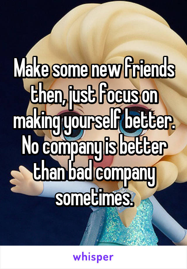 Make some new friends then, just focus on making yourself better. No company is better than bad company sometimes.