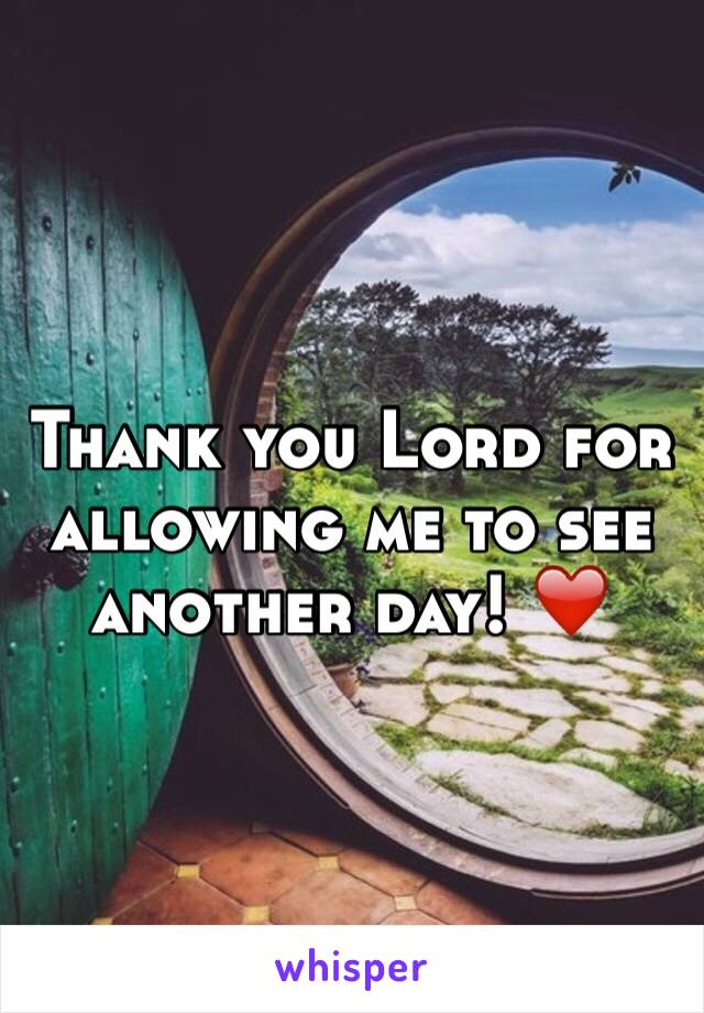 Thank you Lord for allowing me to see another day! ❤️