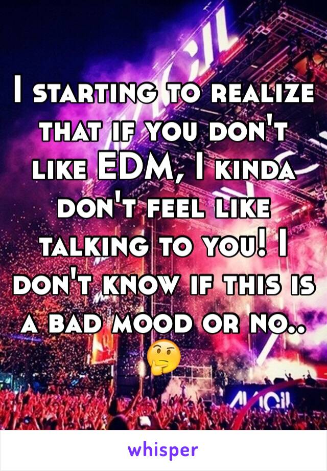 I starting to realize that if you don't like EDM, I kinda don't feel like talking to you! I don't know if this is a bad mood or no.. 🤔