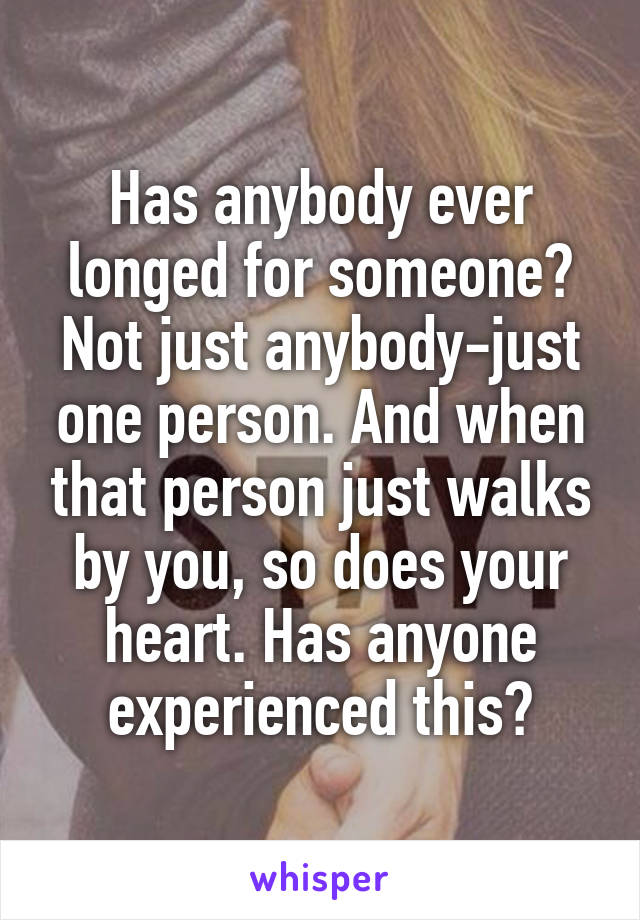 Has anybody ever longed for someone? Not just anybody-just one person. And when that person just walks by you, so does your heart. Has anyone experienced this?