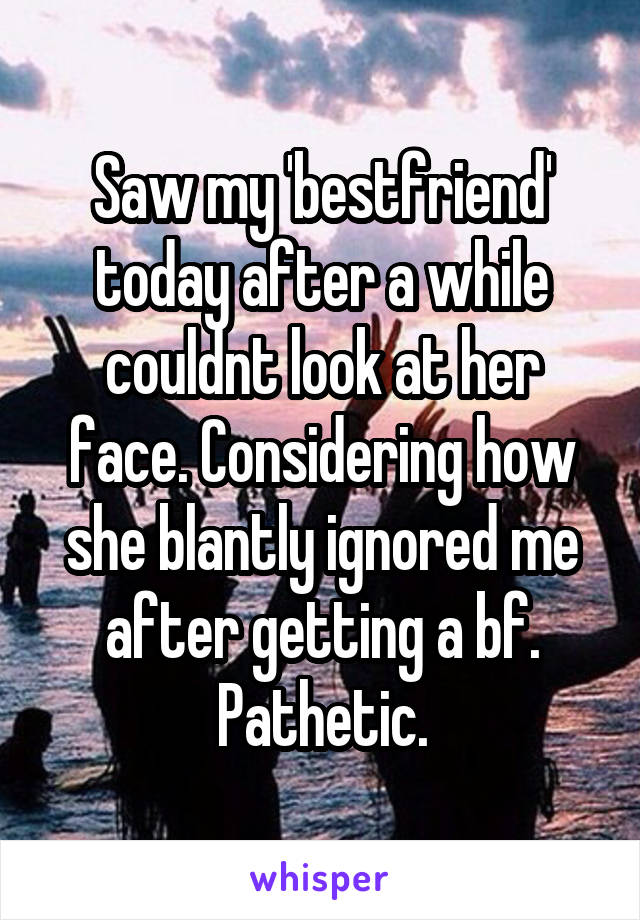 Saw my 'bestfriend' today after a while couldnt look at her face. Considering how she blantly ignored me after getting a bf. Pathetic.