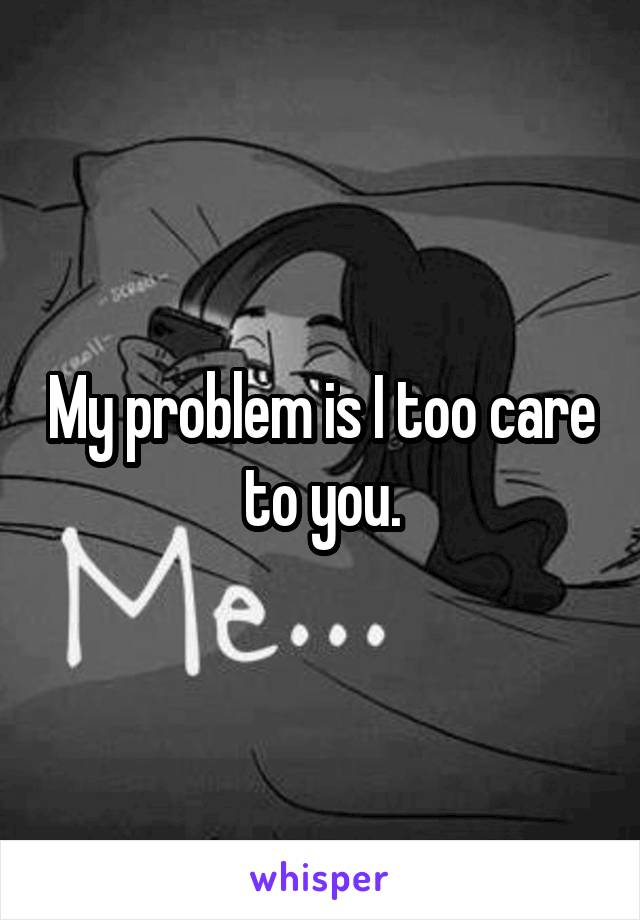 My problem is I too care to you.