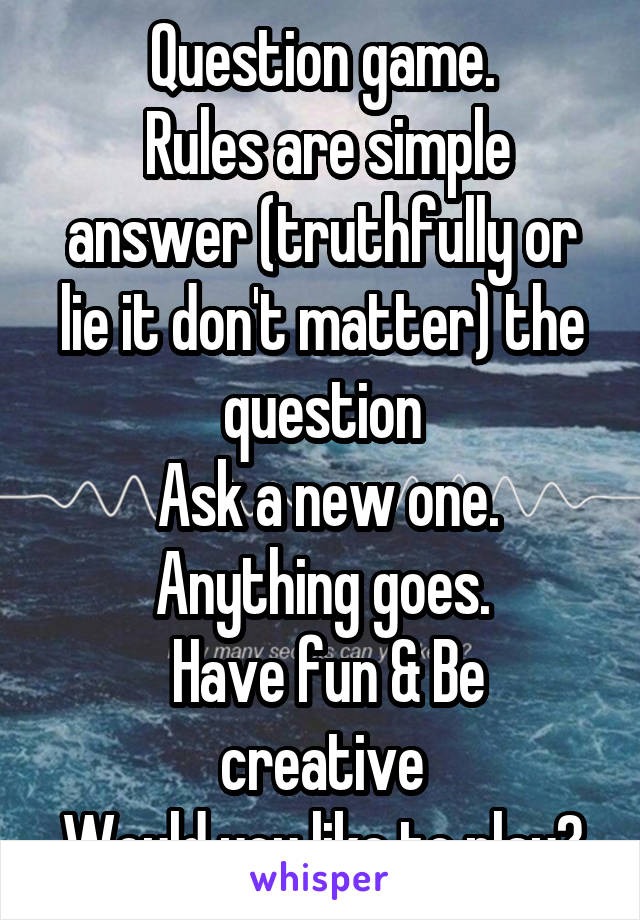 Question game.  Rules are simple answer (truthfully or lie it don't matter) the question  Ask a new one. Anything goes.  Have fun & Be creative Would you like to play?