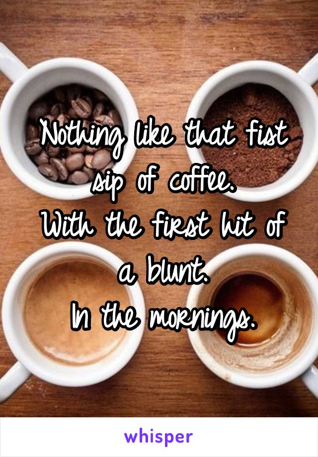 Nothing like that fist sip of coffee. With the first hit of a blunt. In the mornings.