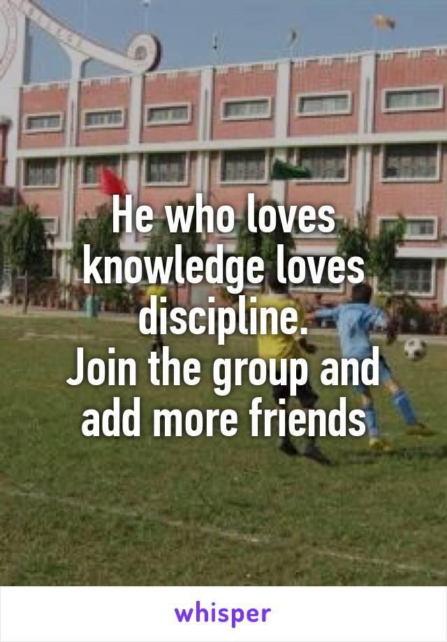 He who loves knowledge loves discipline. Join the group and add more friends