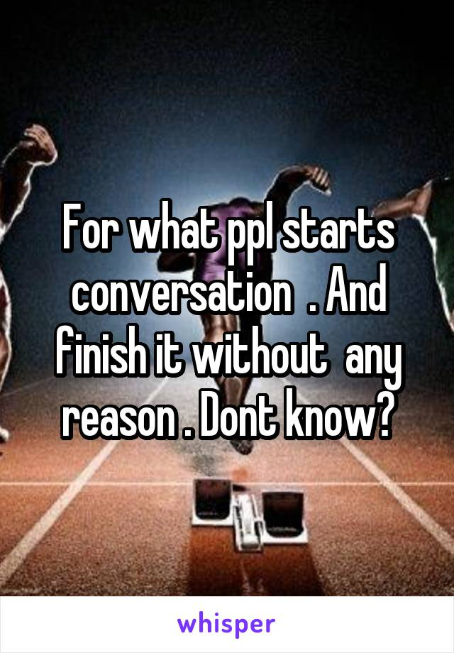 For what ppl starts conversation  . And finish it without  any reason . Dont know?