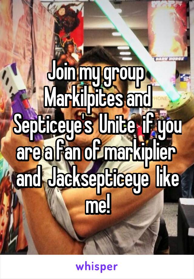 Join my group  Markilpites and Septiceye's  Unite  if you are a fan of markiplier  and  Jacksepticeye  like me!