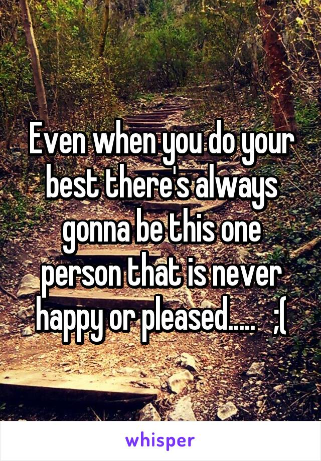 Even when you do your best there's always gonna be this one person that is never happy or pleased.....   ;(