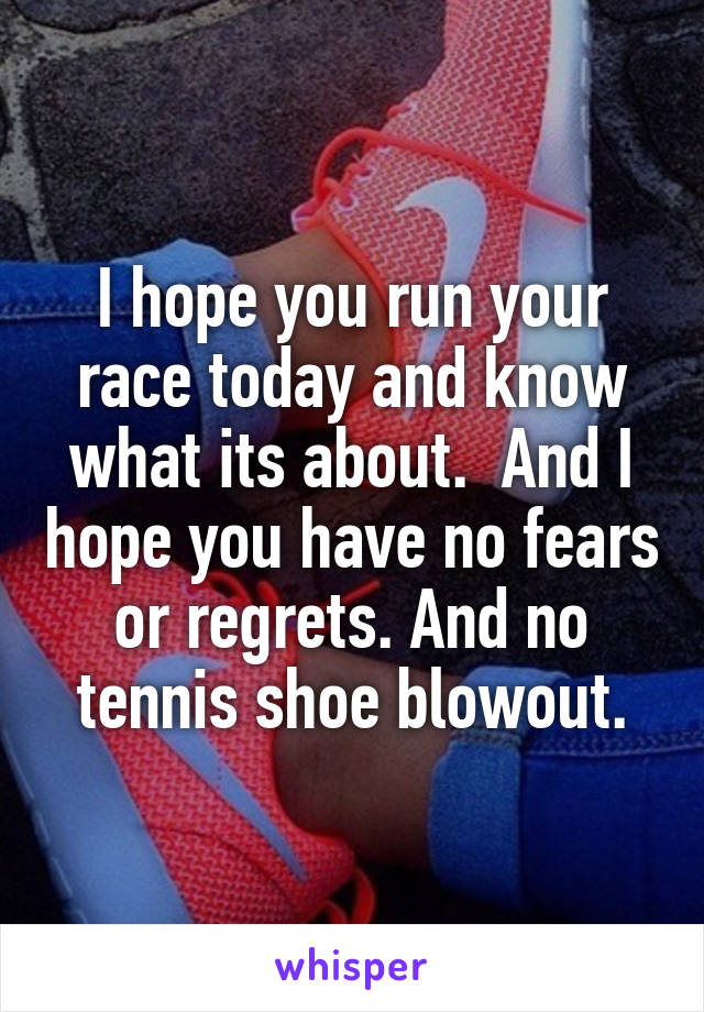 I hope you run your race today and know what its about.  And I hope you have no fears or regrets. And no tennis shoe blowout.