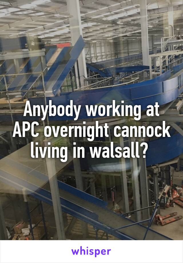 Anybody working at APC overnight cannock living in walsall?